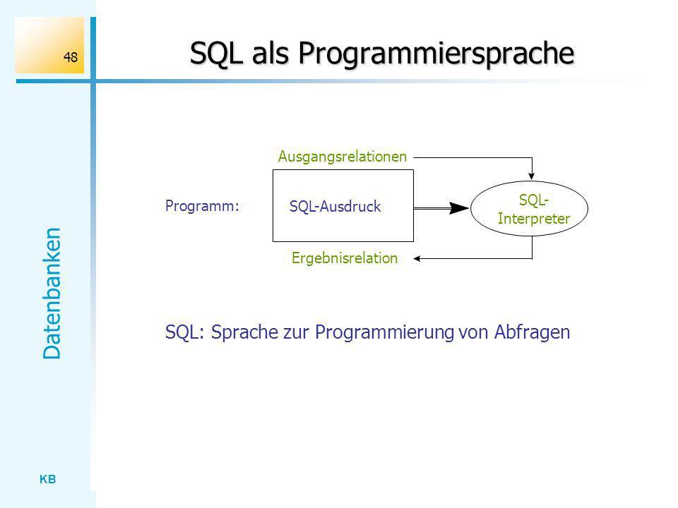KB Datenbanken 48 SQL als Programmiersprache Ergebnisrelation SQL- Interpreter Ausgangsrelationen SQL-Ausdruck Programm: SQL: Sprache zur Programmieru