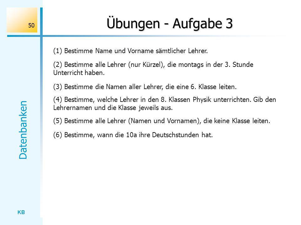 KB Datenbanken 50 Übungen - Aufgabe 3 (1) Bestimme Name und Vorname sämtlicher Lehrer. (2) Bestimme alle Lehrer (nur Kürzel), die montags in der 3. St