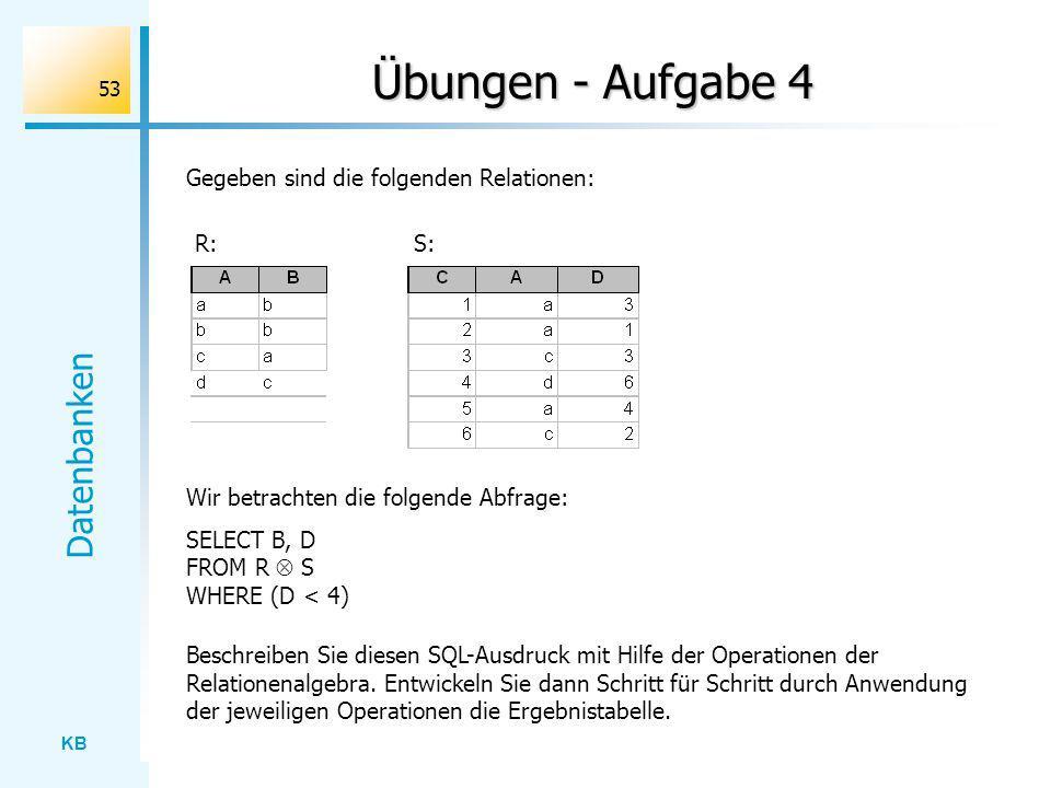 KB Datenbanken 53 Übungen - Aufgabe 4 Gegeben sind die folgenden Relationen: Wir betrachten die folgende Abfrage: SELECT B, D FROM R S WHERE (D < 4) R