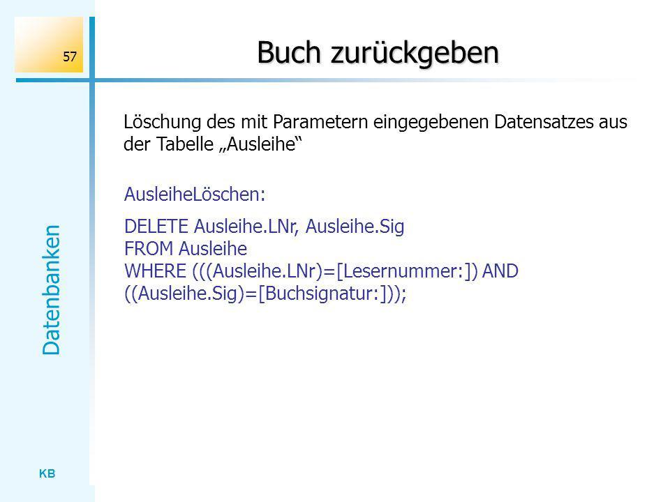 KB Datenbanken 57 Buch zurückgeben Löschung des mit Parametern eingegebenen Datensatzes aus der Tabelle Ausleihe DELETE Ausleihe.LNr, Ausleihe.Sig FRO