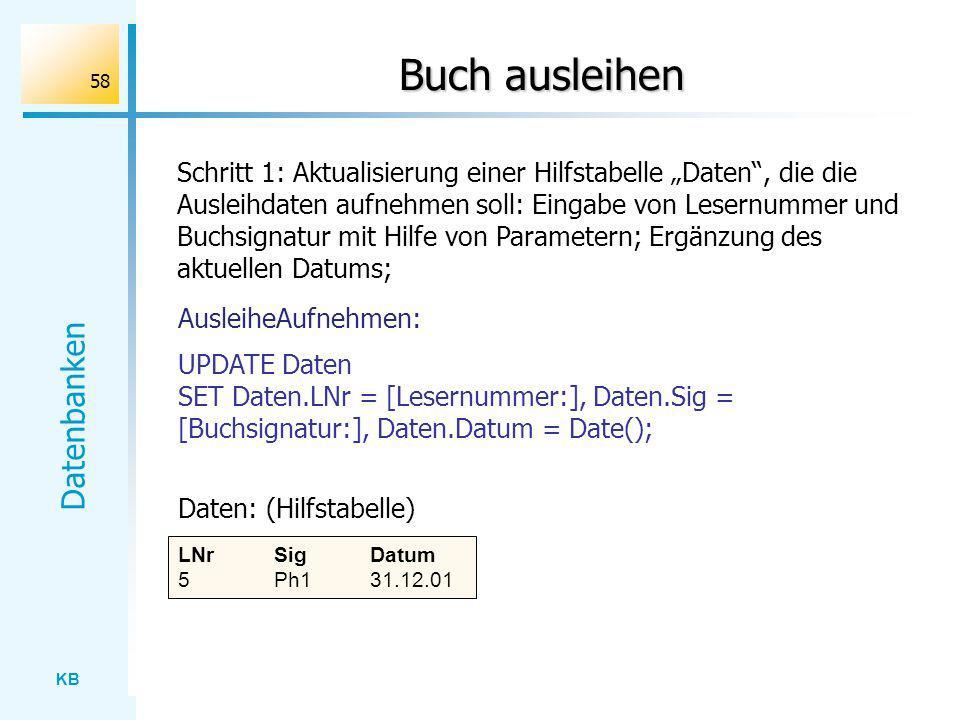 KB Datenbanken 58 Buch ausleihen Schritt 1: Aktualisierung einer Hilfstabelle Daten, die die Ausleihdaten aufnehmen soll: Eingabe von Lesernummer und