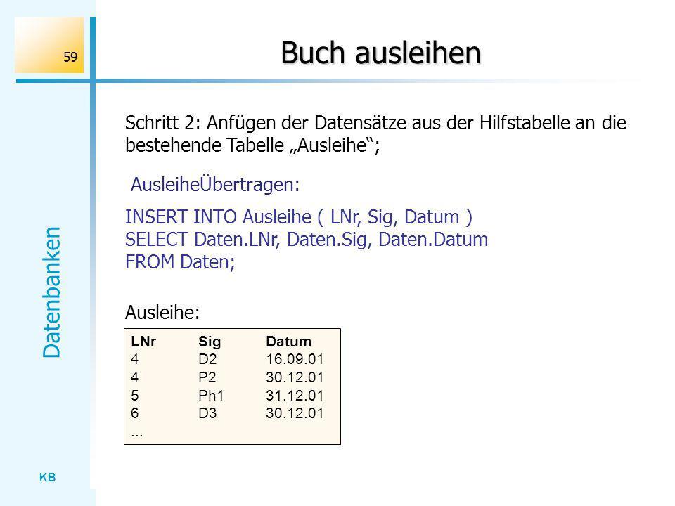 KB Datenbanken 59 Buch ausleihen INSERT INTO Ausleihe ( LNr, Sig, Datum ) SELECT Daten.LNr, Daten.Sig, Daten.Datum FROM Daten; Schritt 2: Anfügen der
