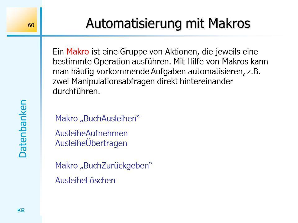 KB Datenbanken 60 Automatisierung mit Makros Makro BuchAusleihen AusleiheAufnehmen AusleiheÜbertragen Makro BuchZurückgeben AusleiheLöschen Ein Makro