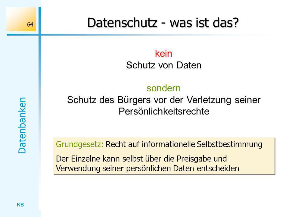 KB Datenbanken 64 Datenschutz - was ist das? kein Schutz von Daten sondern Schutz des Bürgers vor der Verletzung seiner Persönlichkeitsrechte Grundges