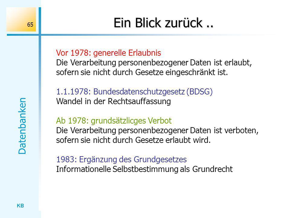 KB Datenbanken 65 Ein Blick zurück.. Vor 1978: generelle Erlaubnis Die Verarbeitung personenbezogener Daten ist erlaubt, sofern sie nicht durch Gesetz