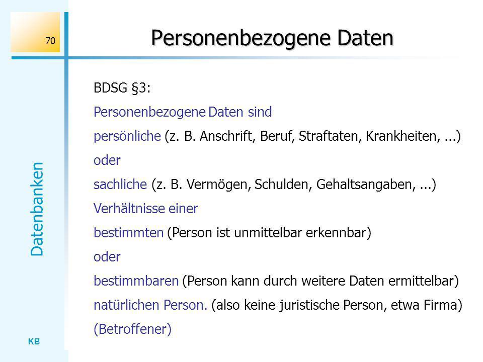 KB Datenbanken 70 Personenbezogene Daten Personenbezogene Daten sind persönliche (z. B. Anschrift, Beruf, Straftaten, Krankheiten,...) oder sachliche