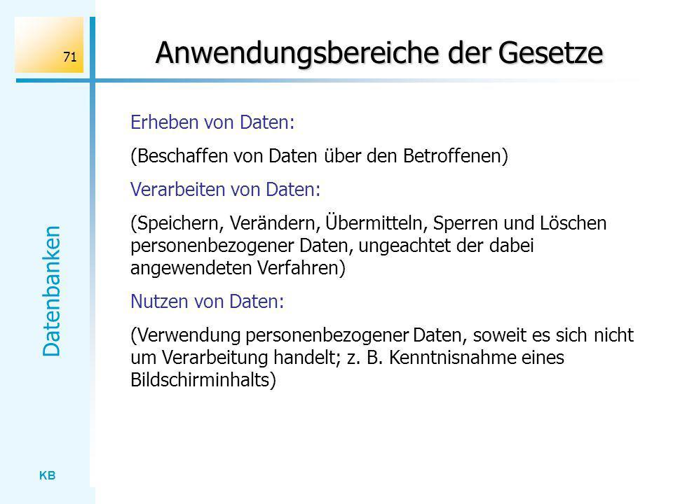 KB Datenbanken 71 Anwendungsbereiche der Gesetze Erheben von Daten: (Beschaffen von Daten über den Betroffenen) Verarbeiten von Daten: (Speichern, Ver