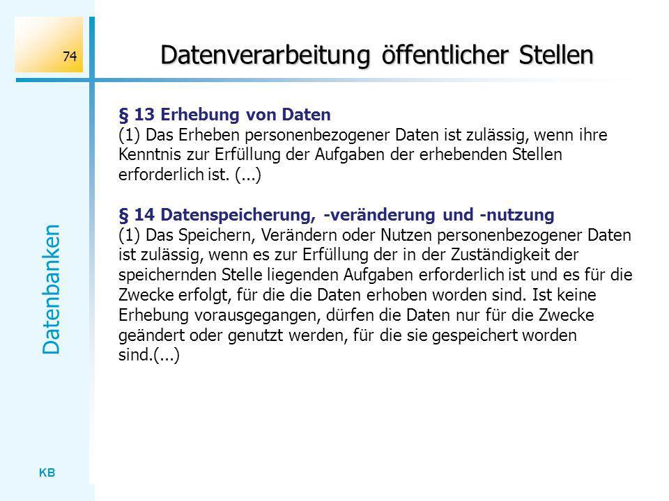 KB Datenbanken 74 Datenverarbeitung öffentlicher Stellen § 13 Erhebung von Daten (1) Das Erheben personenbezogener Daten ist zulässig, wenn ihre Kennt