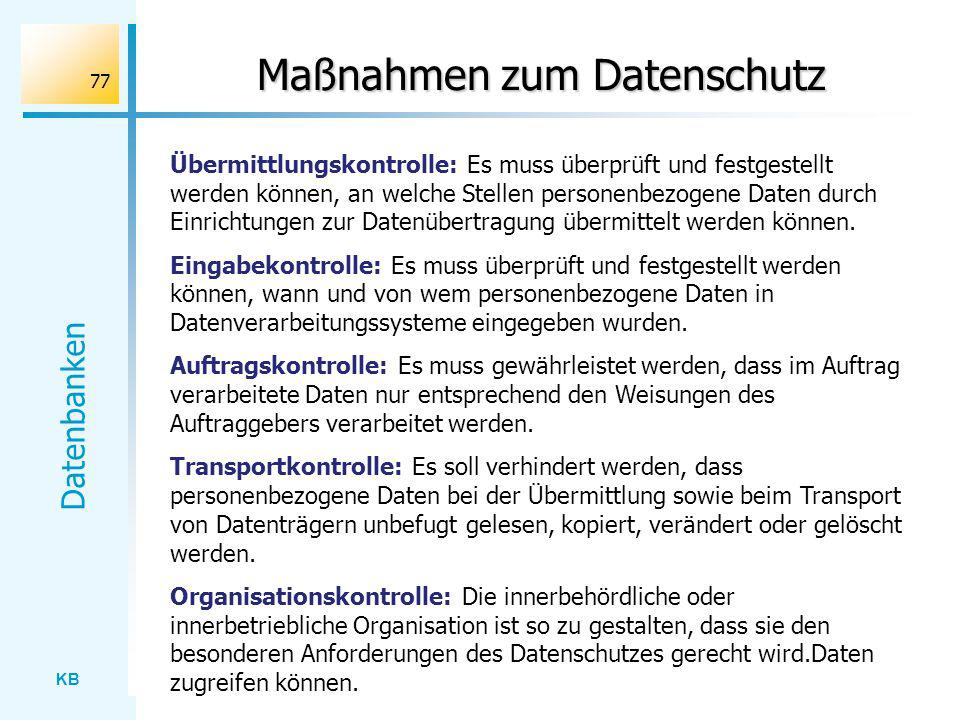 KB Datenbanken 77 Maßnahmen zum Datenschutz Übermittlungskontrolle: Es muss überprüft und festgestellt werden können, an welche Stellen personenbezoge