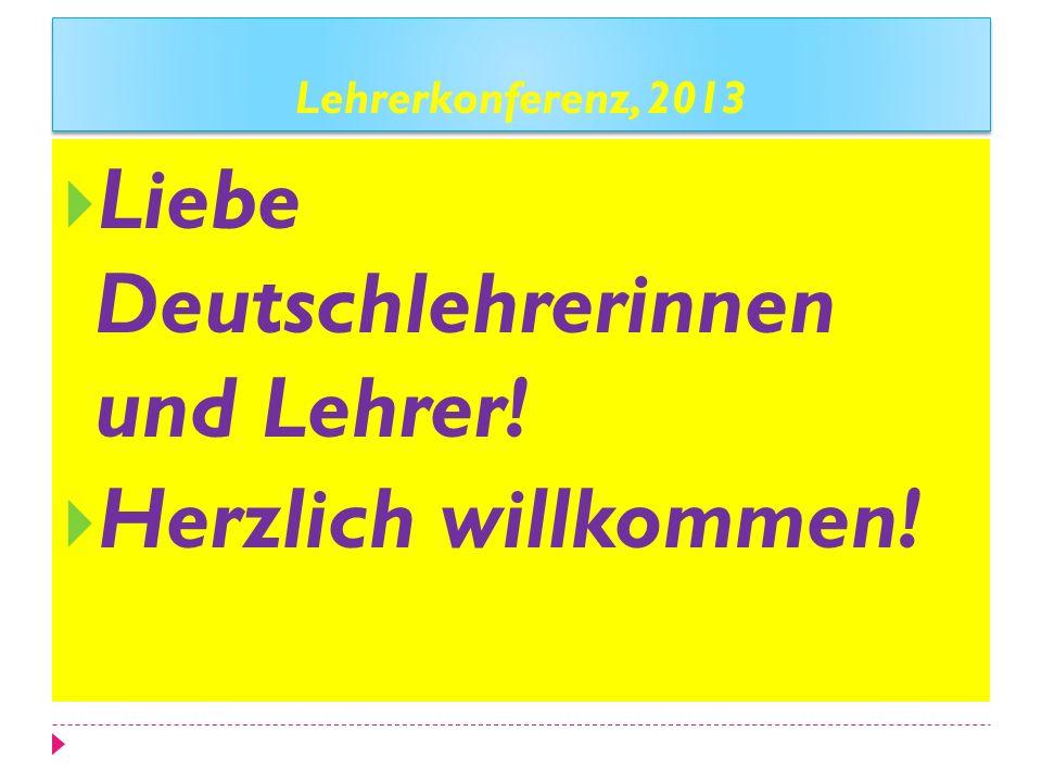 Lehrerkonferenz, 2013 Liebe Deutschlehrerinnen und Lehrer! Herzlich willkommen!