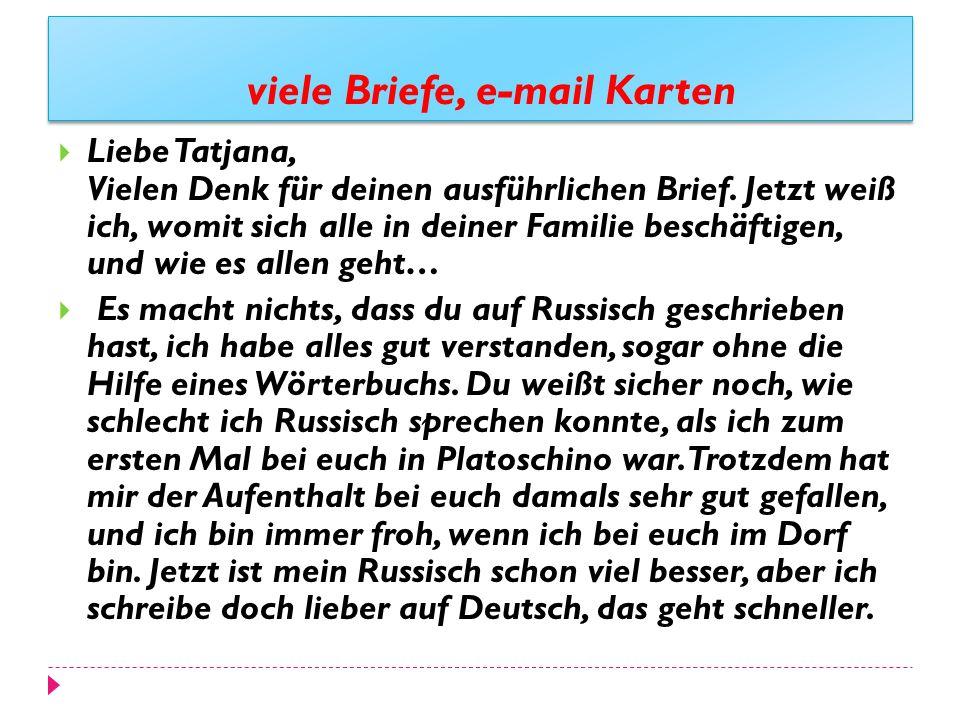viele Briefe, e-mail Karten Liebe Tatjana, Vielen Denk für deinen ausführlichen Brief. Jetzt weiß ich, womit sich alle in deiner Familie beschäftigen,