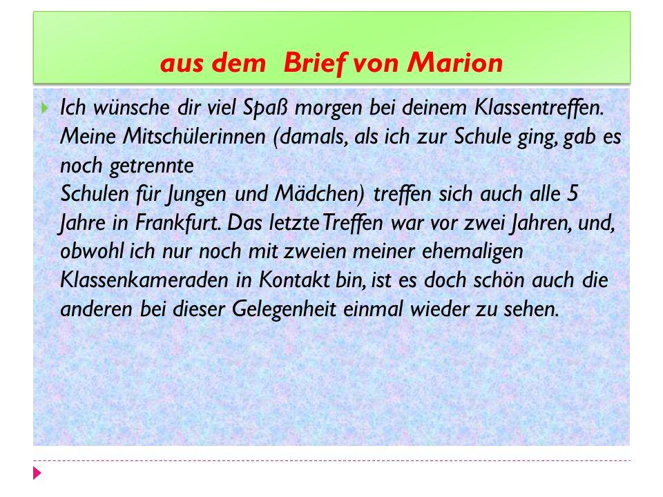 aus dem Brief von Marion Ich wünsche dir viel Spaß morgen bei deinem Klassentreffen. Meine Mitschülerinnen (damals, als ich zur Schule ging, gab es no
