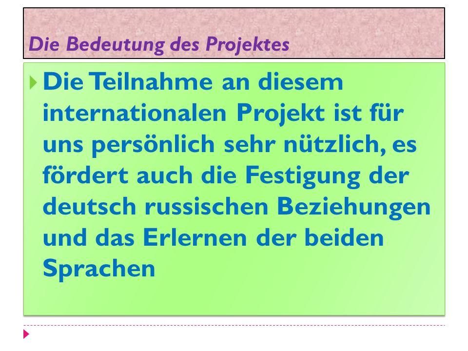 Die Bedeutung des Projektes Die Teilnahme an diesem internationalen Projekt ist für uns persönlich sehr nützlich, es fördert auch die Festigung der deutsch russischen Beziehungen und das Erlernen der beiden Sprachen