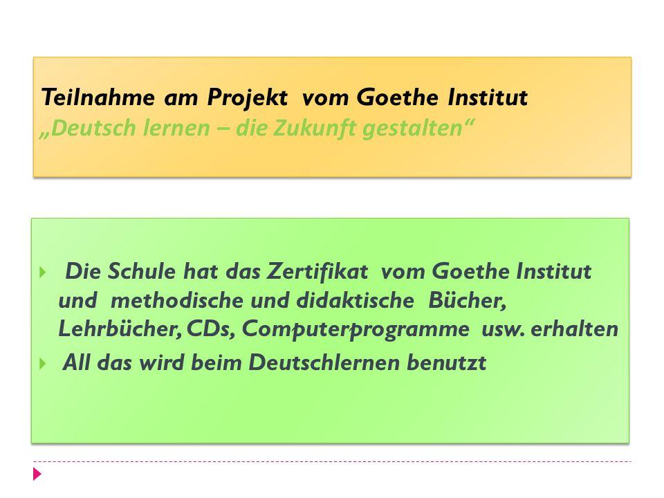 Teilnahme am Projekt vom Goethe Institut Deutsch lernen – die Zukunft gestalten Die Schule hat das Zertifikat vom Goethe Institut und methodische und