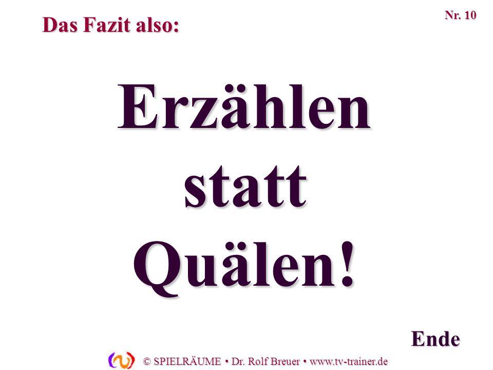 © SPIELRÄUME Dr. Rolf Breuer www.tv-trainer.de Erzählen statt Quälen! Ende Das Fazit also: Nr. 10