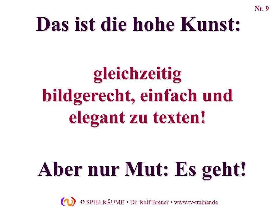 © SPIELRÄUME Dr. Rolf Breuer www.tv-trainer.de gleichzeitig bildgerecht, einfach und elegant zu texten! Aber nur Mut: Es geht! Das ist die hohe Kunst: