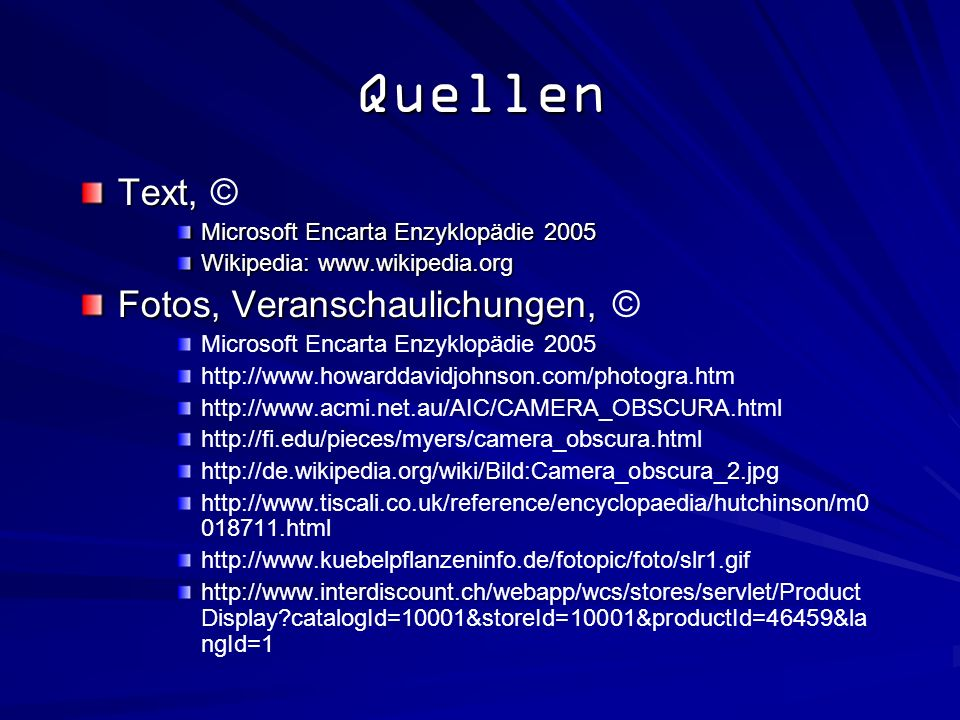 Quellen Text, Text, © Microsoft Encarta Enzyklopädie 2005 Wikipedia: www.wikipedia.org Fotos, Veranschaulichungen, Fotos, Veranschaulichungen, © Microsoft Encarta Enzyklopädie 2005 http://www.howarddavidjohnson.com/photogra.htm http://www.acmi.net.au/AIC/CAMERA_OBSCURA.html http://fi.edu/pieces/myers/camera_obscura.html http://de.wikipedia.org/wiki/Bild:Camera_obscura_2.jpg http://www.tiscali.co.uk/reference/encyclopaedia/hutchinson/m0 018711.html http://www.kuebelpflanzeninfo.de/fotopic/foto/slr1.gif http://www.interdiscount.ch/webapp/wcs/stores/servlet/Product Display?catalogId=10001&storeId=10001&productId=46459&la ngId=1