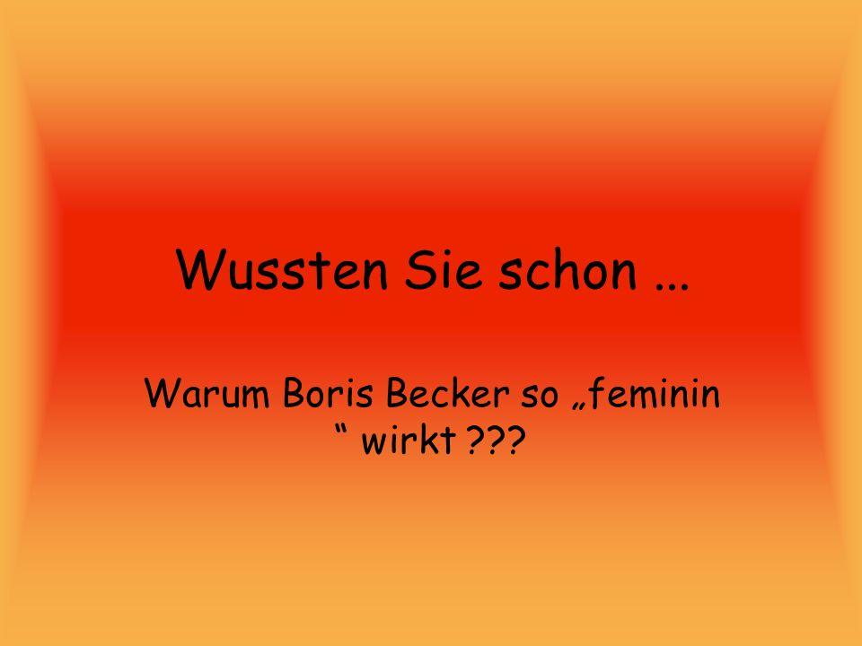 Wussten Sie schon... Warum Boris Becker so feminin wirkt ???