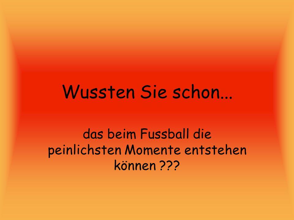Wussten Sie schon... das beim Fussball die peinlichsten Momente entstehen können ???