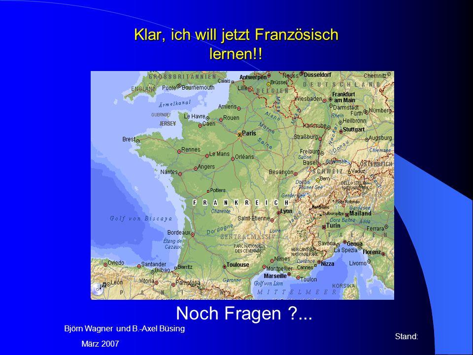Klar, ich will jetzt Französisch lernen!! Noch Fragen ?... Björn Wagner und B.-Axel Büsing Stand: März 2007
