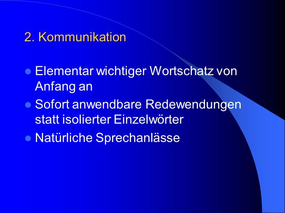 2. Kommunikation Elementar wichtiger Wortschatz von Anfang an Sofort anwendbare Redewendungen statt isolierter Einzelwörter Natürliche Sprechanlässe