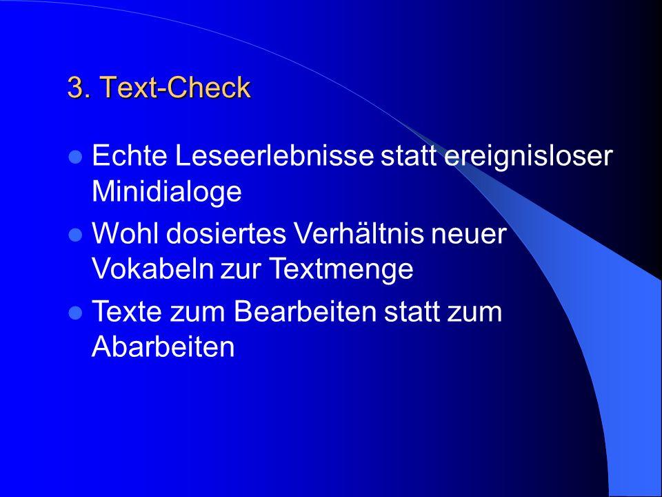 3. Text-Check Echte Leseerlebnisse statt ereignisloser Minidialoge Wohl dosiertes Verhältnis neuer Vokabeln zur Textmenge Texte zum Bearbeiten statt z
