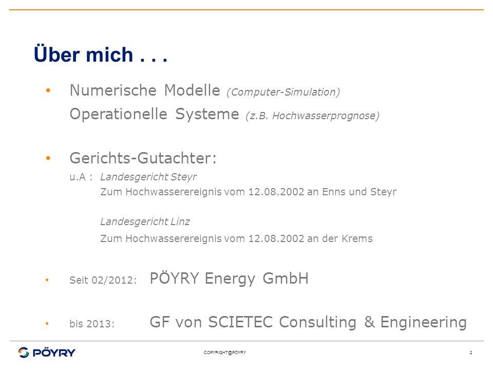 COPYRIGHT@PÖYRY2 Über mich... Numerische Modelle (Computer-Simulation) Operationelle Systeme (z.B. Hochwasserprognose) Gerichts-Gutachter: u.A :Landes