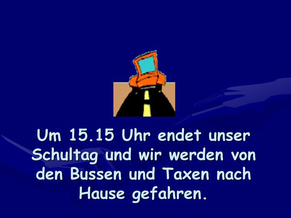 Um 15.15 Uhr endet unser Schultag und wir werden von den Bussen und Taxen nach Hause gefahren.