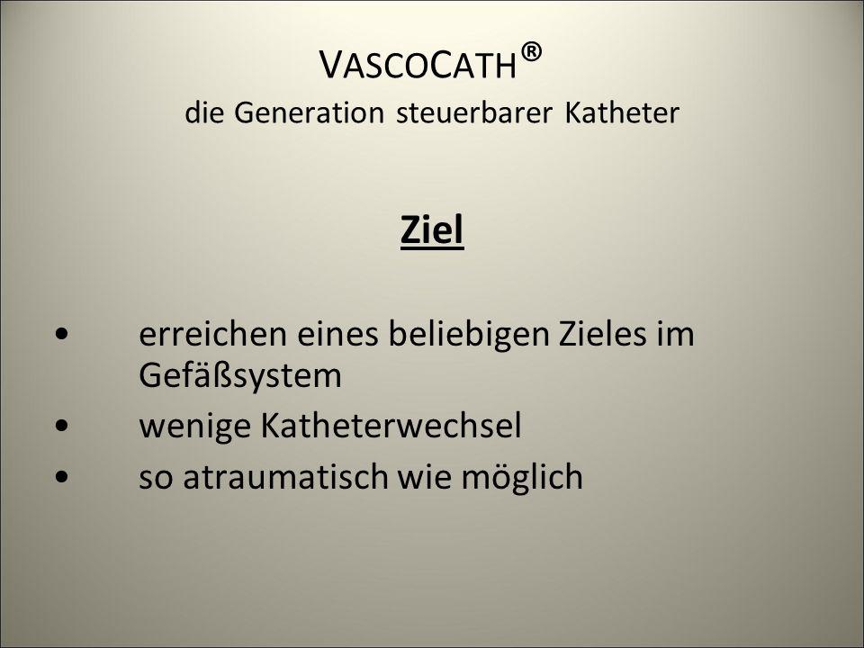 V ASCO C ATH ® die Generation steuerbarer Katheter Ziel erreichen eines beliebigen Zieles im Gefäßsystem wenige Katheterwechsel so atraumatisch wie mö