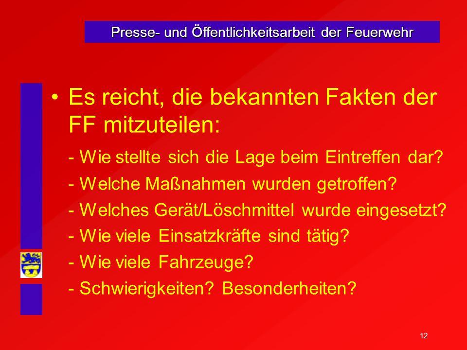 12 Presse- und Öffentlichkeitsarbeit der Feuerwehr Es reicht, die bekannten Fakten der FF mitzuteilen: - Wie stellte sich die Lage beim Eintreffen dar