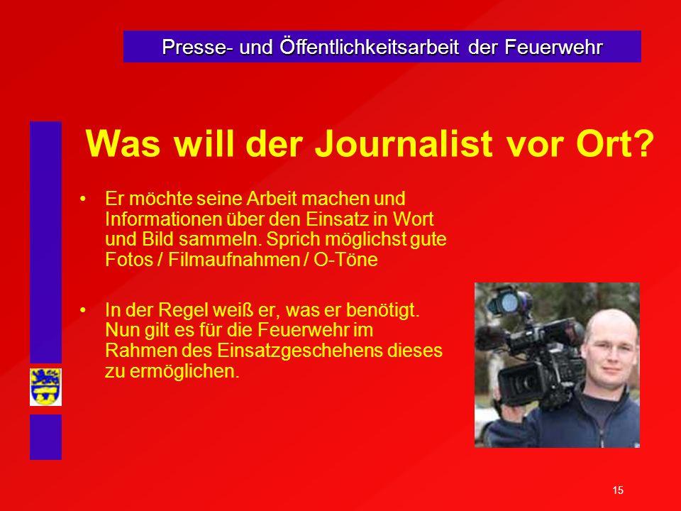 15 Presse- und Öffentlichkeitsarbeit der Feuerwehr Was will der Journalist vor Ort? Er möchte seine Arbeit machen und Informationen über den Einsatz i