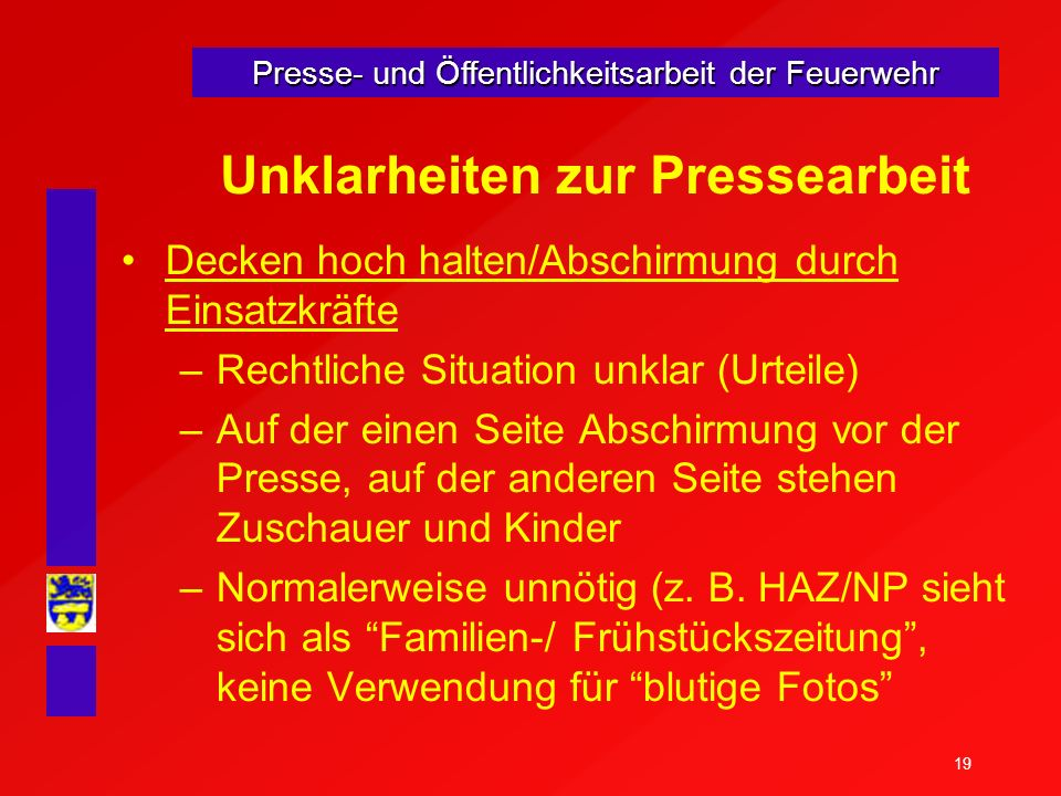 19 Presse- und Öffentlichkeitsarbeit der Feuerwehr Unklarheiten zur Pressearbeit Decken hoch halten/Abschirmung durch Einsatzkräfte –Rechtliche Situat