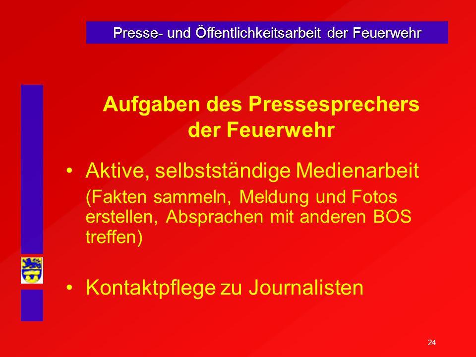 24 Presse- und Öffentlichkeitsarbeit der Feuerwehr Aufgaben des Pressesprechers der Feuerwehr Aktive, selbstständige Medienarbeit (Fakten sammeln, Mel
