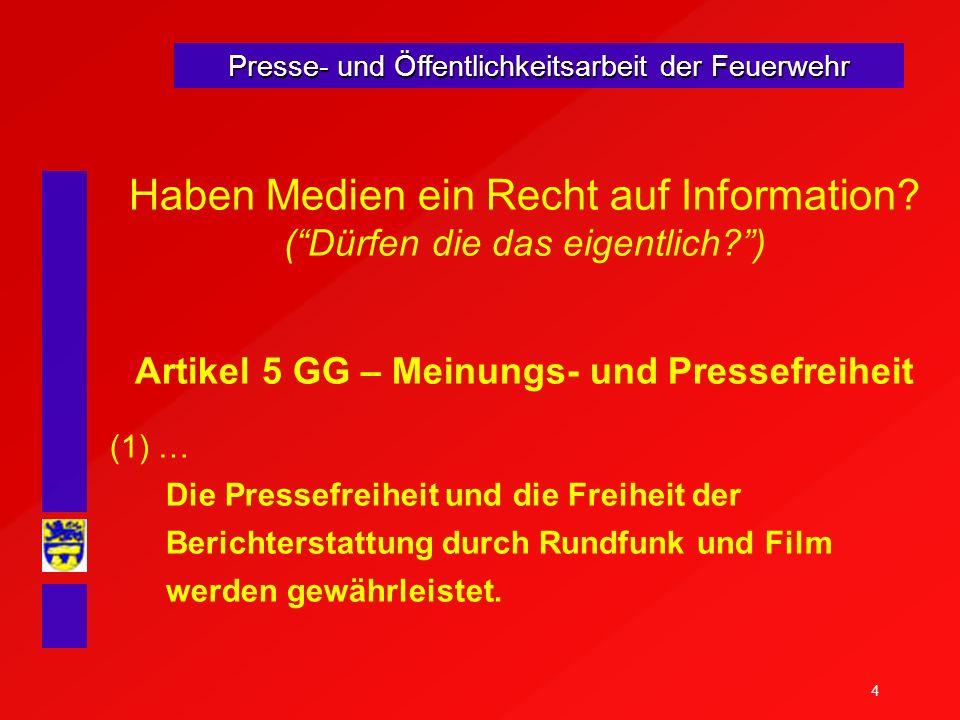 4 Presse- und Öffentlichkeitsarbeit der Feuerwehr Haben Medien ein Recht auf Information? (Dürfen die das eigentlich?) Artikel 5 GG – Meinungs- und Pr