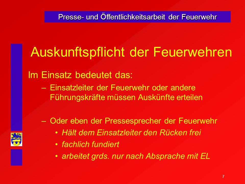 7 Presse- und Öffentlichkeitsarbeit der Feuerwehr Auskunftspflicht der Feuerwehren Im Einsatz bedeutet das: –Einsatzleiter der Feuerwehr oder andere F