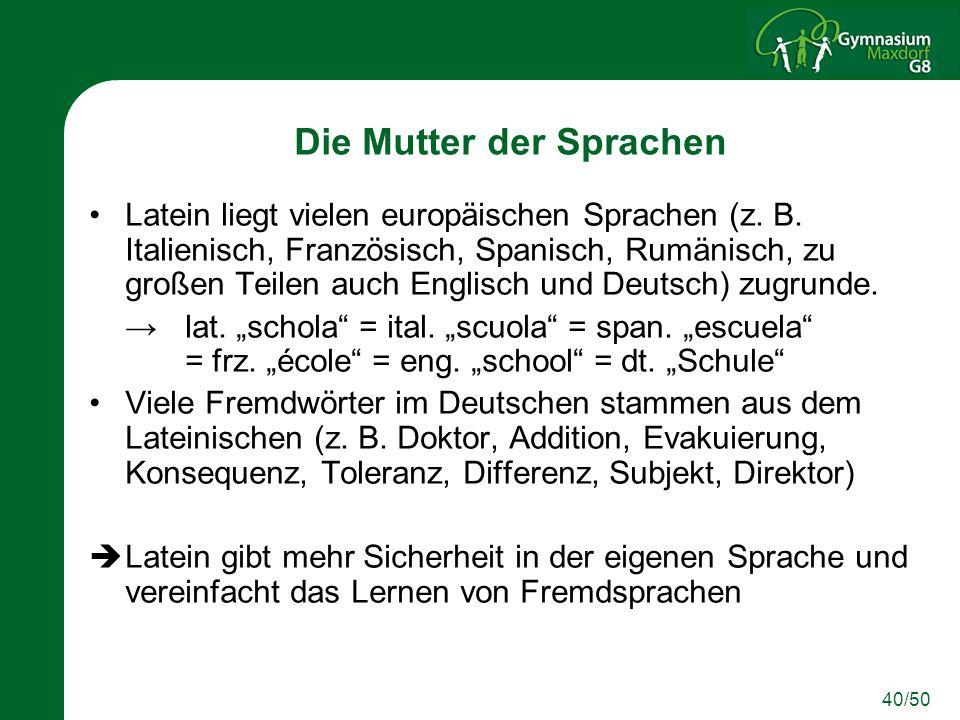 40/50 Die Mutter der Sprachen Latein liegt vielen europäischen Sprachen (z. B. Italienisch, Französisch, Spanisch, Rumänisch, zu großen Teilen auch En