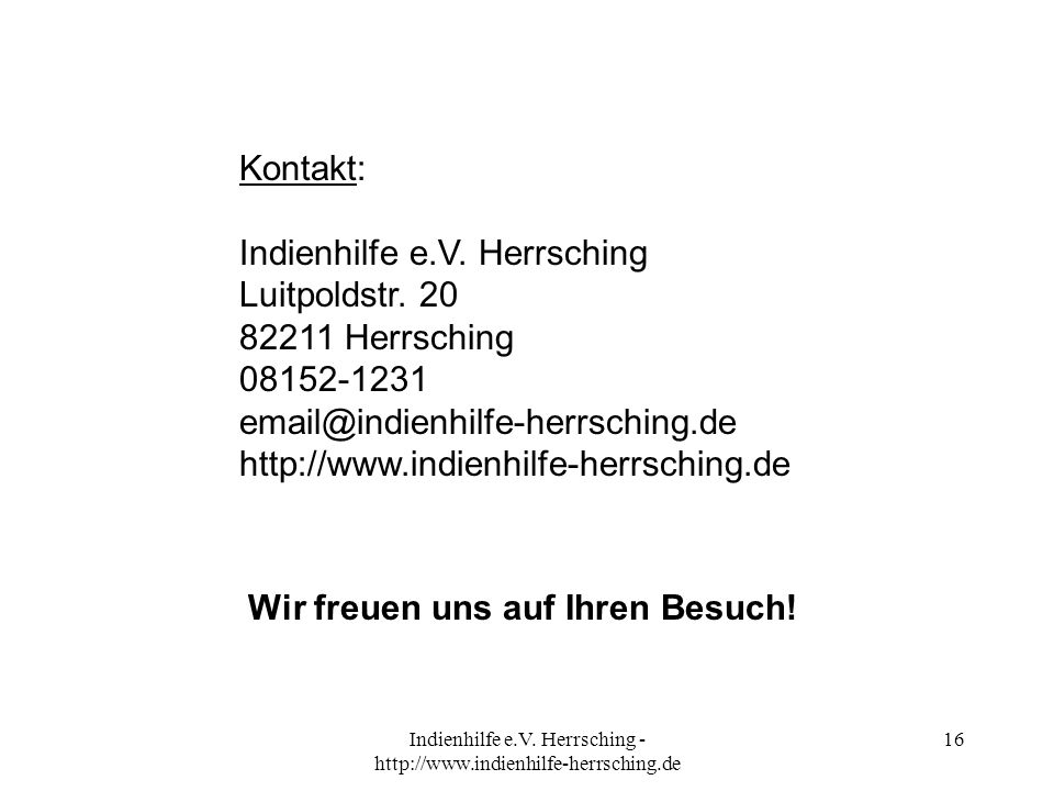 Indienhilfe e.V. Herrsching - http://www.indienhilfe-herrsching.de 16 Kontakt: Indienhilfe e.V. Herrsching Luitpoldstr. 20 82211 Herrsching 08152-1231