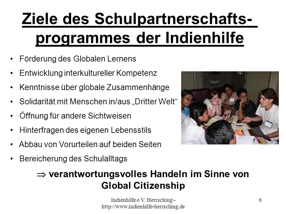 Indienhilfe e.V. Herrsching - http://www.indienhilfe-herrsching.de 6 Ziele des Schulpartnerschafts- programmes der Indienhilfe Förderung des Globalen