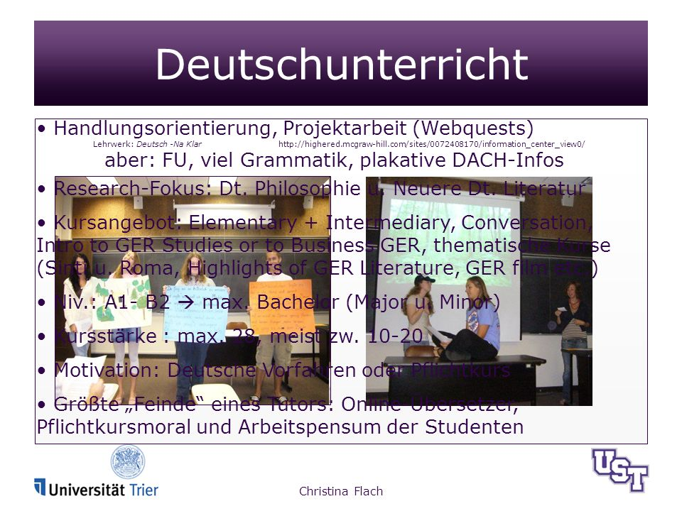 Deutschunterricht Handlungsorientierung, Projektarbeit (Webquests) Lehrwerk: Deutsch -Na Klar http://highered.mcgraw-hill.com/sites/0072408170/information_center_view0/ aber: FU, viel Grammatik, plakative DACH-Infos Research-Fokus: Dt.
