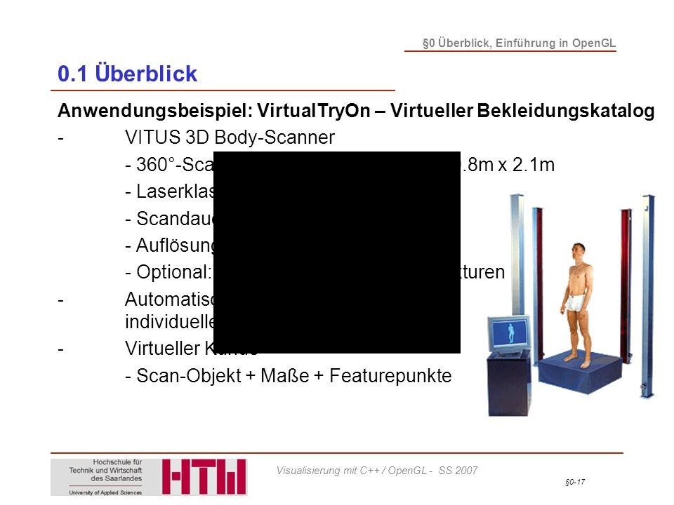 §0-17 §0 Überblick, Einführung in OpenGL Visualisierung mit C++ / OpenGL - SS 2007 0.1 Überblick Anwendungsbeispiel: VirtualTryOn – Virtueller Bekleidungskatalog -VITUS 3D Body-Scanner - 360°-Scanner; Scanvolumen: 1.2m x 0.8m x 2.1m - Laserklasse:1 (augensicher) - Scandauer:10 - 20 Sekunden - Auflösung:1 - 2 mm - Optional:hochauflösende Farbtexturen -Automatische Bestimmung individueller Körpermaße -Virtueller Kunde - Scan-Objekt + Maße + Featurepunkte