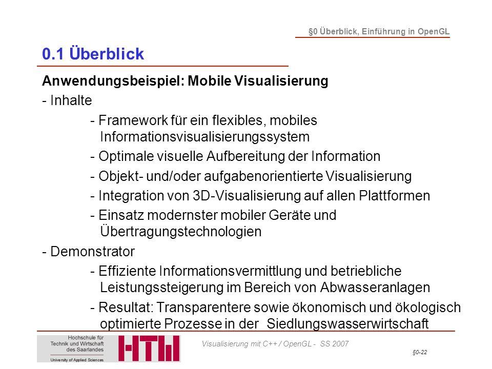 §0-22 §0 Überblick, Einführung in OpenGL Visualisierung mit C++ / OpenGL - SS 2007 0.1 Überblick Anwendungsbeispiel: Mobile Visualisierung - Inhalte - Framework für ein flexibles, mobiles Informationsvisualisierungssystem - Optimale visuelle Aufbereitung der Information - Objekt- und/oder aufgabenorientierte Visualisierung - Integration von 3D-Visualisierung auf allen Plattformen - Einsatz modernster mobiler Geräte und Übertragungstechnologien - Demonstrator - Effiziente Informationsvermittlung und betriebliche Leistungssteigerung im Bereich von Abwasseranlagen - Resultat: Transparentere sowie ökonomisch und ökologisch optimierte Prozesse in der Siedlungswasserwirtschaft