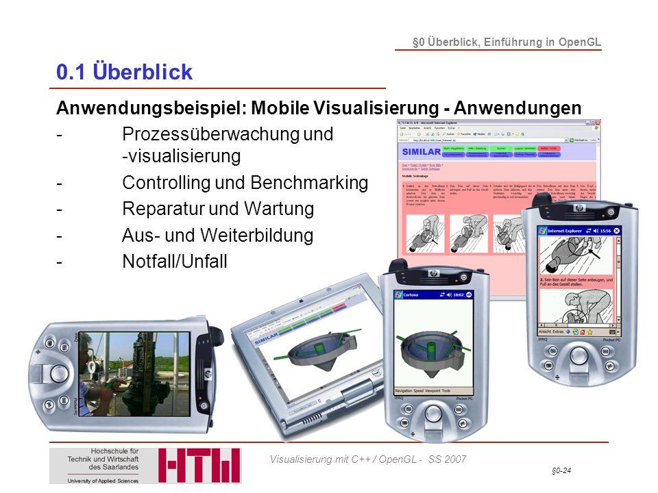 §0-24 §0 Überblick, Einführung in OpenGL Visualisierung mit C++ / OpenGL - SS 2007 0.1 Überblick Anwendungsbeispiel: Mobile Visualisierung - Anwendungen -Prozessüberwachung und -visualisierung -Controlling und Benchmarking -Reparatur und Wartung -Aus- und Weiterbildung -Notfall/Unfall