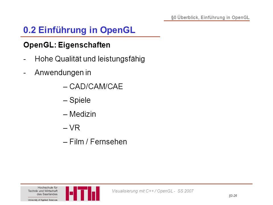 §0-26 §0 Überblick, Einführung in OpenGL Visualisierung mit C++ / OpenGL - SS 2007 0.2 Einführung in OpenGL OpenGL: Eigenschaften -Hohe Qualität und leistungsfähig -Anwendungen in – CAD/CAM/CAE – Spiele – Medizin – VR – Film / Fernsehen