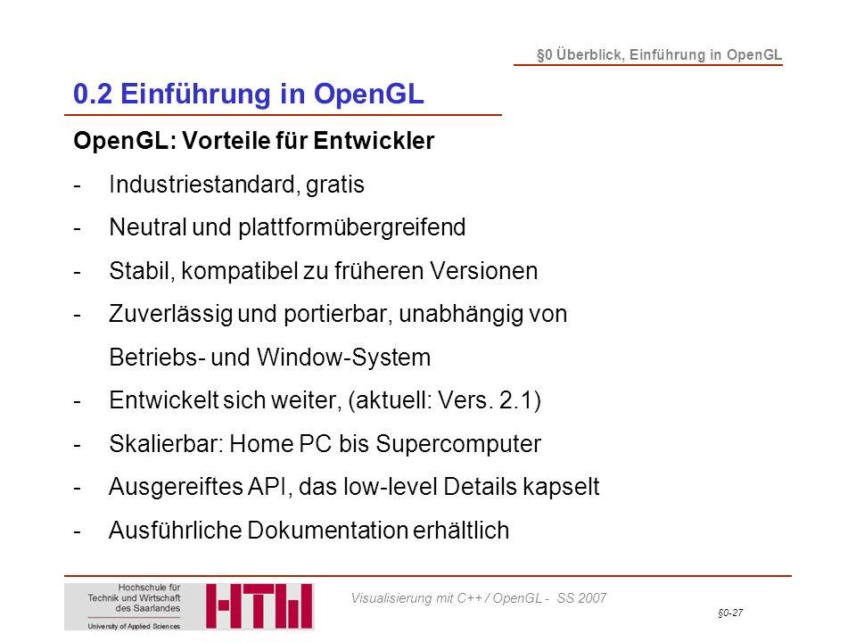 §0-27 §0 Überblick, Einführung in OpenGL Visualisierung mit C++ / OpenGL - SS 2007 0.2 Einführung in OpenGL OpenGL: Vorteile für Entwickler -Industriestandard, gratis -Neutral und plattformübergreifend -Stabil, kompatibel zu früheren Versionen -Zuverlässig und portierbar, unabhängig von Betriebs- und Window-System -Entwickelt sich weiter, (aktuell: Vers.