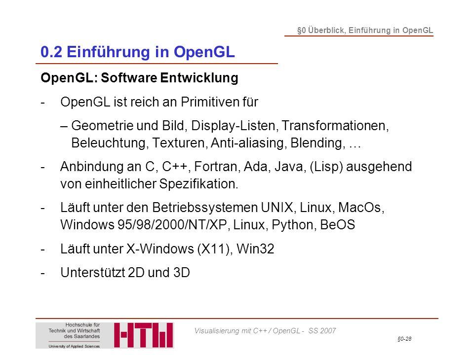 §0-28 §0 Überblick, Einführung in OpenGL Visualisierung mit C++ / OpenGL - SS 2007 0.2 Einführung in OpenGL OpenGL: Software Entwicklung -OpenGL ist reich an Primitiven für – Geometrie und Bild, Display-Listen, Transformationen, Beleuchtung, Texturen, Anti-aliasing, Blending, … -Anbindung an C, C++, Fortran, Ada, Java, (Lisp) ausgehend von einheitlicher Spezifikation.