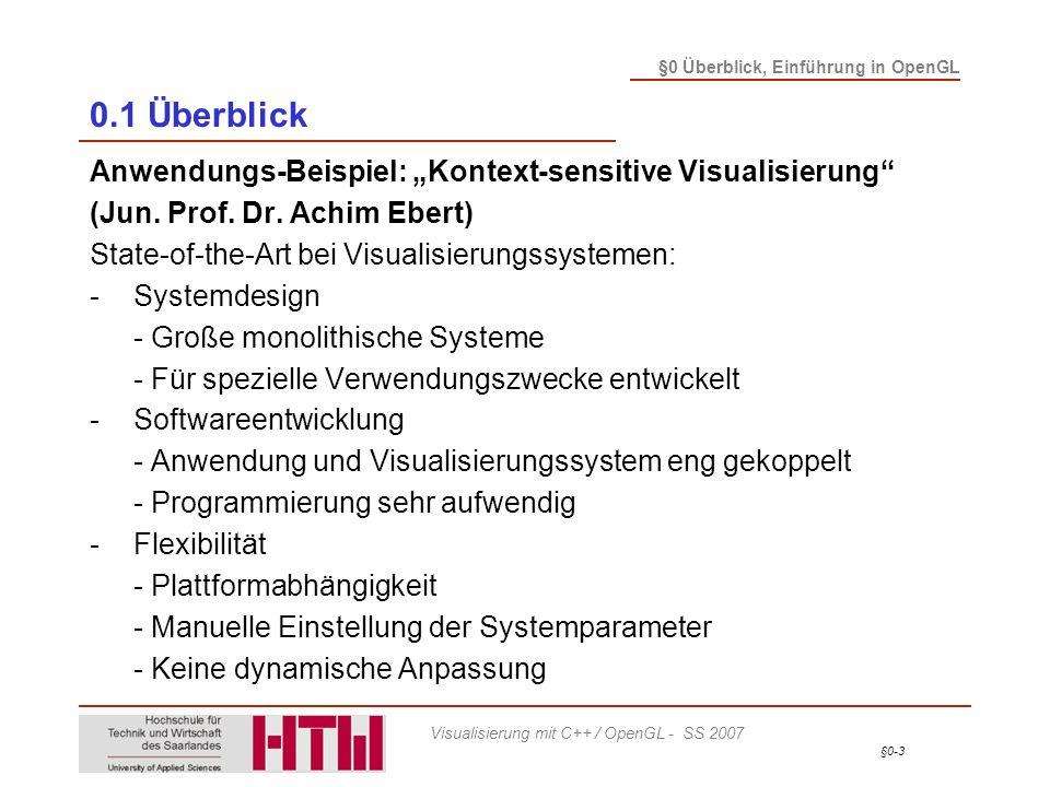 §0-4 §0 Überblick, Einführung in OpenGL Visualisierung mit C++ / OpenGL - SS 2007 0.1 Überblick Anwendungs-Beispiel: Kontext-sensitive Visualisierung -Definition: kontextsensitiv - kontextbezogen, kontextadaptiv - auf den aktuellen Zusammenhang – den Kontext – bezogen -Definition: kontextsensitive Visualisierung - Eine Visualisierung bzw.