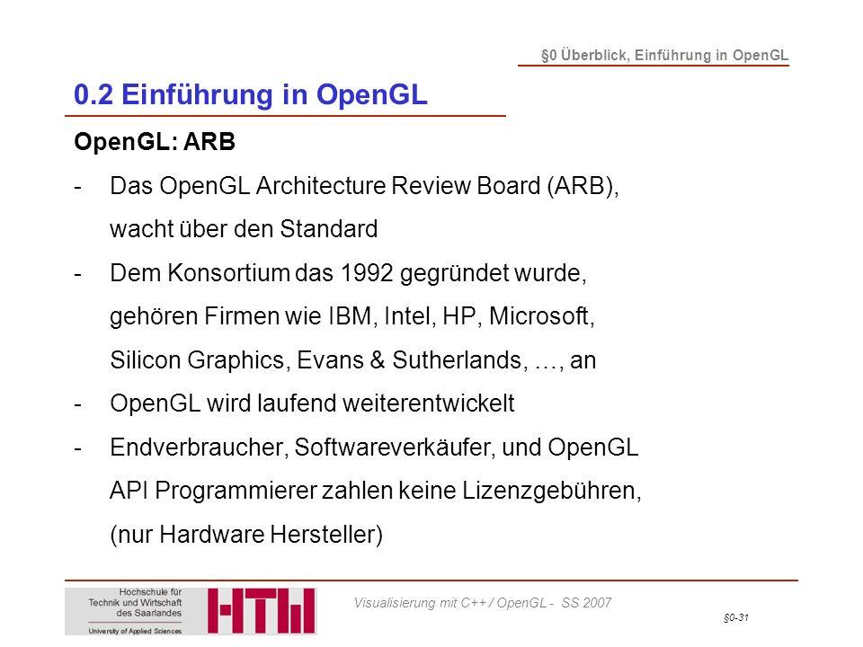 §0-31 §0 Überblick, Einführung in OpenGL Visualisierung mit C++ / OpenGL - SS 2007 0.2 Einführung in OpenGL OpenGL: ARB -Das OpenGL Architecture Review Board (ARB), wacht über den Standard -Dem Konsortium das 1992 gegründet wurde, gehören Firmen wie IBM, Intel, HP, Microsoft, Silicon Graphics, Evans & Sutherlands, …, an -OpenGL wird laufend weiterentwickelt -Endverbraucher, Softwareverkäufer, und OpenGL API Programmierer zahlen keine Lizenzgebühren, (nur Hardware Hersteller)