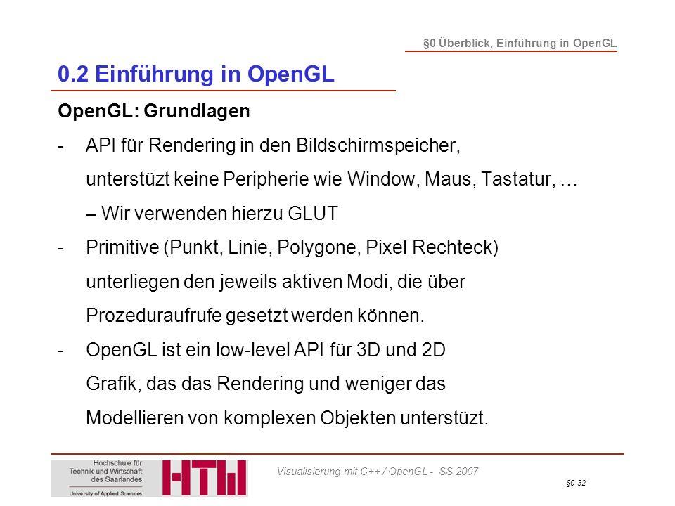 §0-32 §0 Überblick, Einführung in OpenGL Visualisierung mit C++ / OpenGL - SS 2007 0.2 Einführung in OpenGL OpenGL: Grundlagen -API für Rendering in den Bildschirmspeicher, unterstüzt keine Peripherie wie Window, Maus, Tastatur, … – Wir verwenden hierzu GLUT -Primitive (Punkt, Linie, Polygone, Pixel Rechteck) unterliegen den jeweils aktiven Modi, die über Prozeduraufrufe gesetzt werden können.