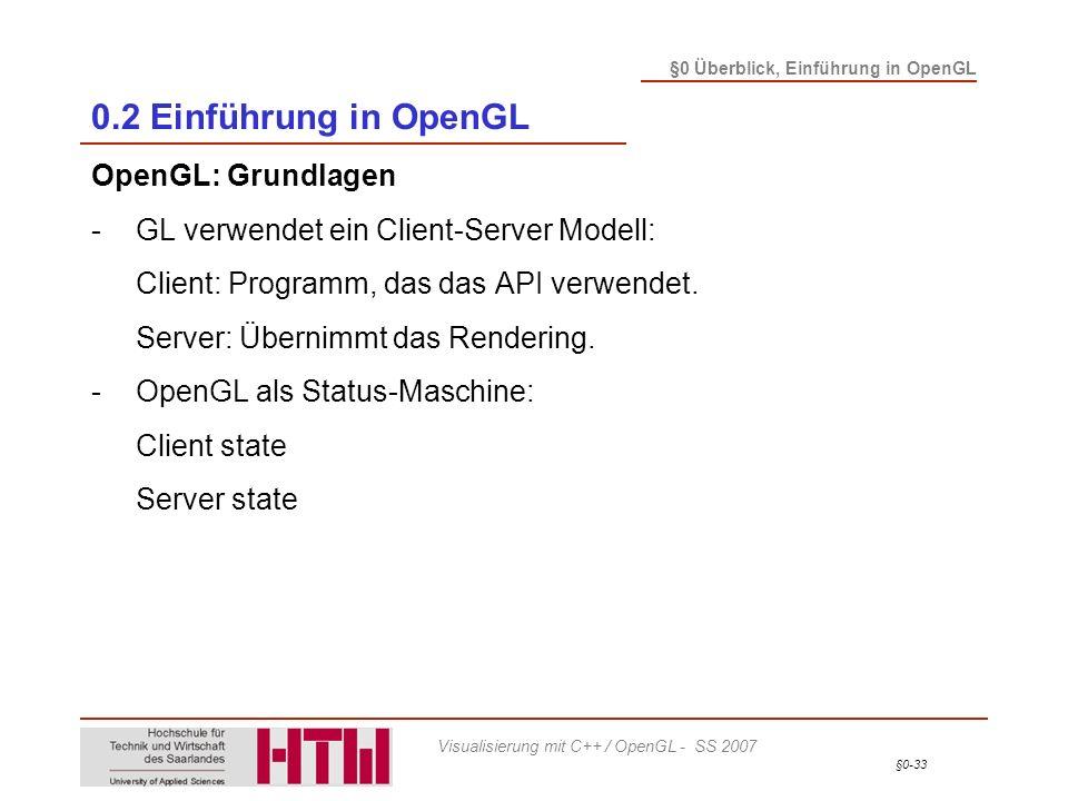§0-33 §0 Überblick, Einführung in OpenGL Visualisierung mit C++ / OpenGL - SS 2007 0.2 Einführung in OpenGL OpenGL: Grundlagen -GL verwendet ein Client-Server Modell: Client: Programm, das das API verwendet.