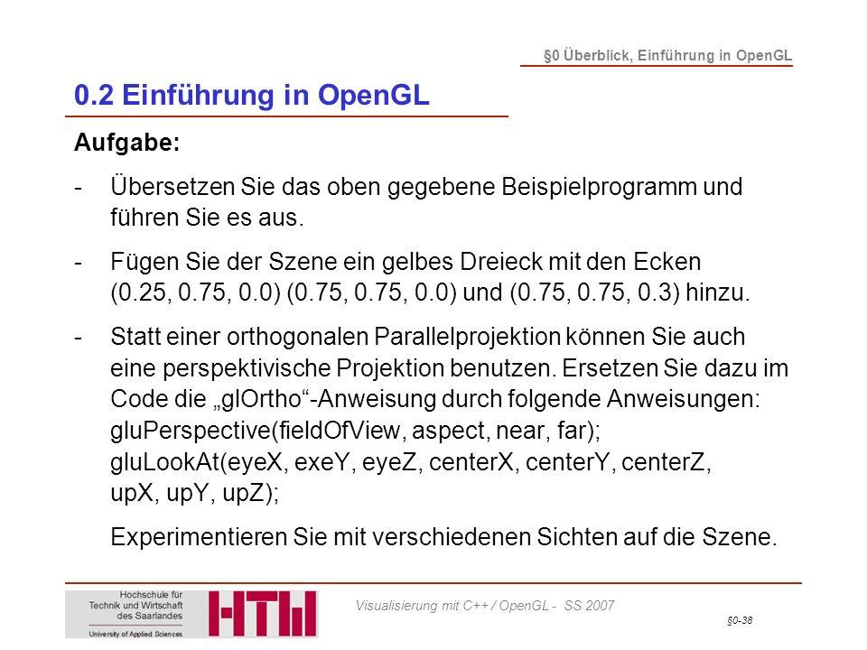 §0-38 §0 Überblick, Einführung in OpenGL Visualisierung mit C++ / OpenGL - SS 2007 0.2 Einführung in OpenGL Aufgabe: -Übersetzen Sie das oben gegebene Beispielprogramm und führen Sie es aus.